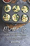 Muffin Tin Cookbook with Step-By-Step Instructions: Muffin Tin Recipes That Will Make You