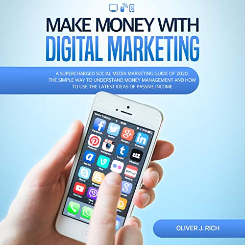 Make Money with Digital Marketing: A Supercharged Social Media Marketing Guide of 2020. The Simple Way to Understand Money Management and How to Use the Latest Ideas of Passive Income