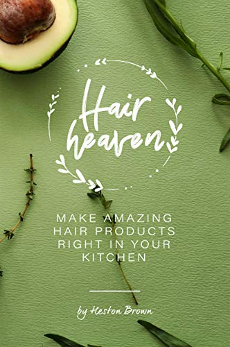 Homemade Hair Heaven: Make Amazing Hair Products Right in Your Kitchen (English Edition)
