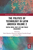 The Politics of Technology in Latin America (Volume 2): Digital Media, Daily Life and Public Engagement (Emerging Technologies, Ethics and International Affairs)