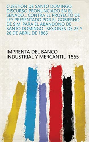 Cuestión de Santo Domingo: discurso pronunciado en el Senado... contra el proyecto de ley presentado por el Gobierno de S.M. para el abandono de Santo Domingo : sesiones de 25 y 26 de abril de 1865