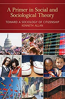 A Primer in Social and Sociological Theory: Toward a Sociology of Citizenship by [Kenneth Allan]