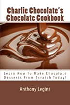 Charlie Chocolate's Chocolate Cookbook: Learn How To Make Chocolate Desserts From Scratch Today!