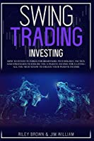 Swing Trading Investing: How to Invest in Forex for Beginners: Psychology, Tactics, and Strategies to Ensure You A Passive Income For A Living - All You Must Know to Create Your Passive Income