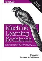Machine Learning Kochbuch: Praktische Loesungen mit Python: von der Vorverarbeitung der Daten bis zum Deep Learning