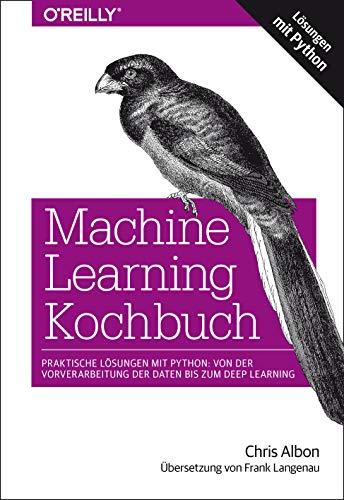 Machine Learning Kochbuch: Praktische Lösungen mit Python: von der Vorverarbeitung der Daten bis zum Deep Learning