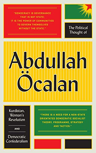 The Political Thought of Abdullah Öcalan: Kurdistan, Woman's Revolution and Democratic Confederalism: Kurdistan, Women's Revolution and Democratic Confederalism