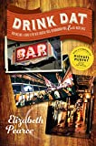 Drink Dat New Orleans: A Guide to the Best Cocktail Bars, Neighborhood Pubs, and All-Night Dives