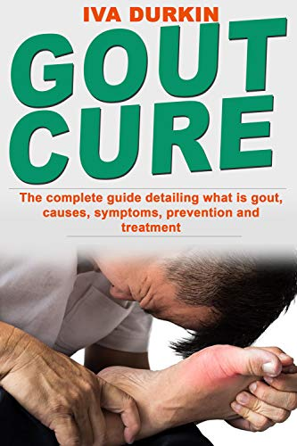 GOUT PAIN RELIEF: The complete guide detailing what is gout, causes, symptoms, prevention and treatment (what is gouty arthritis, gout diet and gout meal plan) by [IVA DURKIN]