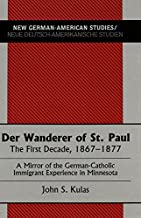 Der Wanderer of St. Paul: The First Decade, 1867-1877- A Mirror of the German-Catholic Immigrant Experience in Minnesota (New German-American Studies / Neue Deutsch-Amerikanische Studien)