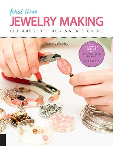 First Time Jewelry Making: The Absolute Beginner's Guide--Learn By Doing * Step-by-Step Basics + Projects (First Time, 7)