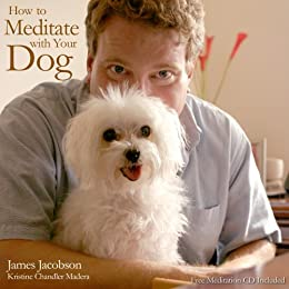 How to Meditate with Your Dog: An Introduction to Meditation for Dog Lovers by [James Jacobson, Kristine Chandler Madera]
