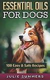 Essential Oil Recipes for Dogs: 100 Easy and Safe Essential Oil Recipes to Solve your Dog's Health Problems (Alternative animal medicine, Small mammal Medicine, Aromatherapy, Holistic medicine)