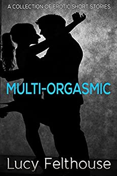 Multi-Orgasmic: A Collection of Erotic Short Stories by [Lucy Felthouse]