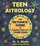 Teen Astrology: The Ultimate Guide to Making Your Life...