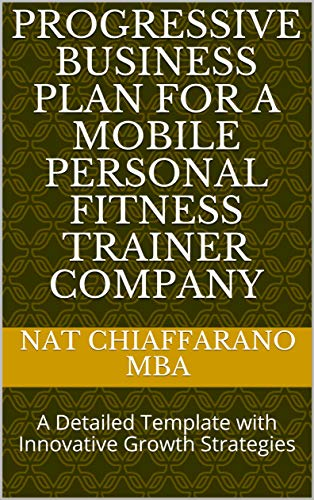 Progressive Business Plan for a Mobile Personal Fitness Trainer Company: A Detailed...