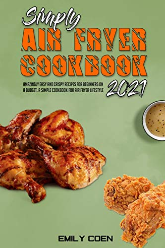 Simply Air Fryer Cookbook 2021: Amazingly Easy And Crispy Recipes For Beginners On A Budget. A Simple Cookbook For Air Fryer Lifestyle
