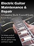 Electric Guitar Maintenance and Repair - A Complete Do-it-Yourself Guide