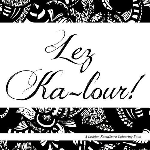 Lez Ka-lour!: A Lesbian KamaSutra Colouring Book by Ms Kawira Mwirichia (2015-12-05)