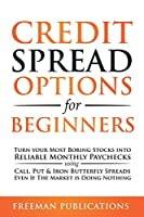 Credit Spread Options for Beginners: Turn Your Most Boring Stocks into Reliable Monthly Paychecks using Call, Put & Iron Butterfly Spreads - Even If The Market is Doing Nothing
