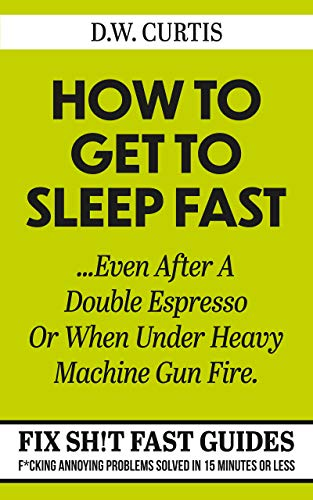 How To Get To Sleep Fast ...Even After A Double Espresso Or When Under Heavy Machine Gun Fire: F*cking Annoying Problems Solved In 15 Minutes Or Less (Fix Sh!t Fast Guides Book 1) (English Edition)