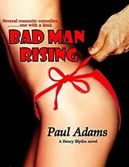 BAD MAN RISING - Several romantic comedies...one with a kink (THE HENRY BLYTHE NOVELS Book 3) by [Paul Adams]