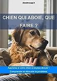 Chien qui aboie, que faire ?: Apprenez à votre chien à ne plus aboyer ! Comprendre et résoudre le problème.