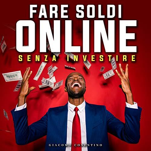 FARE SOLDI ONLINE SENZA INVESTIRE: Come Guadagnare Online...