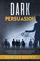 Dark Persuasion: The Ultimate Guide to Understand NLP Persuasion Psychology, Practice Dark Psychology and the Art of Manipulation to Defend Oneself