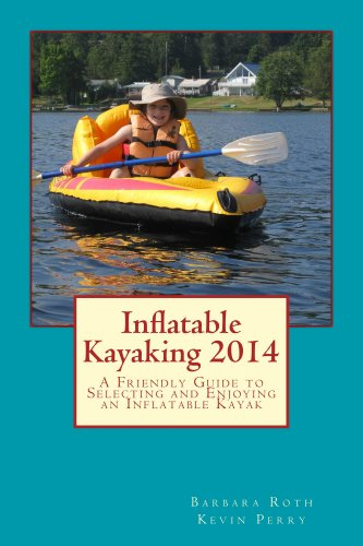 Inflatable Kayaking 2014: A Friendly Guide to Selecting and Enjoying an Inflatable Kayak