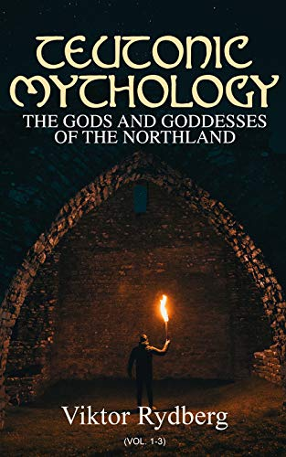 Teutonic Mythology: The Gods and Goddesses of the Northland (Vol. 1-3): Complete Edition