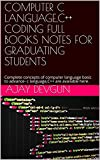 COMPUTER C LANGUAGE,C++ CODING FULL BOOKS NOTES FOR GRADUATING STUDENTS: Complete concepts of computer language basic to advance- c language,C++ are available here. (English Edition)