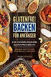 Glutenfrei Backen für Anfänger: Eine Einführung in das glutenfreie Backen. Inklusive vieler Rezepte ohne Weizen und Gluten.