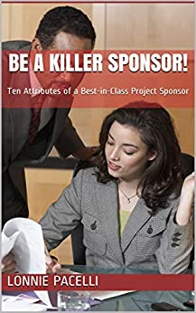 Be a Killer Sponsor!: Ten Attributes of a Best-in-Class Project Sponsor (Project Management Screw-Ups Book 1) by [Lonnie Pacelli]