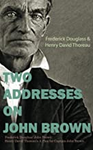 Two Addresses on John Brown: Frederick Douglass' John Brown Henry David Thoreau's A Plea for Captain John Brown