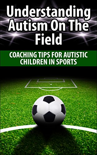 Download Understanding Autism On The Field: Coaching Tips For Autistic Children In Sports (English Edition) B00MKMTMVO