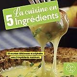 La cuisine en 5 ingrédients: 50 recettes délicieuses et originales avec 5 ingrédients maximum. (livre de cuisine)
