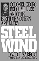 Steel Wind: Colonel Georg Bruchmuller and the Birth of Modern Artillery by David T. Zabecki Ph.D.(1994-12-08)