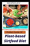 Prefect Guide Of Plant-based Sirtfood Diet: Over 50 Healthy Delicious Plant Based Sirtfood Gluten-Free Recipes for Beginners with No Refined Oil and Sugar.For Weight loss and managing diabetes