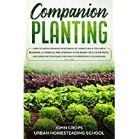 Companion Planting: How to Grow Organic Vegetables at Home Even if You Are a Beginner. A Chemical Free Strategy to Increase Yield, Deter Pests, and Grow ... (Hydroponics & Greenhouse Gardening Book 7)