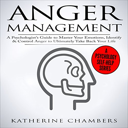 Anger Management: A Psychologist's Guide to Master Your Emotions, Identify & Control Anger to Ultimately Take Back Your Life audiobook cover art