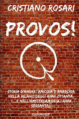 PROVOS!: STORIA D'AMORE, AMICIZIA E ANARCHIA NELLA MILANO DEGLI ANNI OTTANTA... (...E NELL'AMSTERDAM DEGLI ANNI SESSANTA)