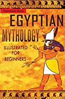 Egyptian Mythology Illustrated for Beginners.: A Guide to Classic Stories of Gods, Goddesses, Monsters, Mortals and Traditions of Ancient Egypt (1)