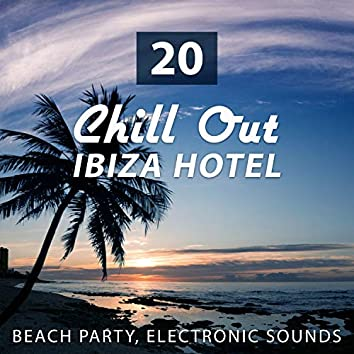 20 Chill Out Ibiza Hotel: Beach Party, Relax Time, Electronic Sounds, Concentration Improvement, Stress Relief, Romantic Dinner Party, Ibiza Holidays, Summer Beach Party by The Sea