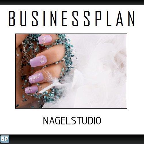 Businessplan Vorlage - Existenzgründung Nagelstudio / Nailart Start-Up professionell und erfolgreich mit Checkliste, Muster inkl. Beispiel