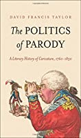 The Politics of Parody: A Literary History of Caricature, 1760-1830 (The Lewis Walpole Series in Eighteenth-Century Culture and History)