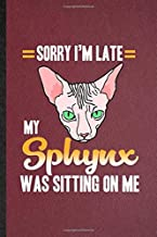 Sorry I'm Late My Sphynx Was Sitting on Me: Lined Notebook For Pet Kitten Cat. Funny Ruled Journal For Sphynx Cat Owner. Unique Student Teacher Blank ... Planner Great For Home School Office Writing
