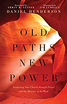 Old Paths, New Power: Awakening Your Church through Prayer and the Ministry of the Word by [Daniel Henderson, Erwin W. Lutzer]