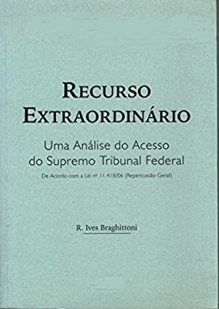 Recurso Extraordinário: Uma Análise do Acesso ao Supremo Tribunal Federal (REPERCUSSÃO GERAL) por [R. Ives Braghittoni]