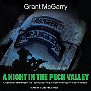 A Night in the Pech Valley     A Memoir of a Member of the 75th Ranger Regiment in the Global War on Terrorism              By:                                                                                                                                 Grant McGarry                               Narrated by:                                                                                                                                 Corey M. Snow                      Length: 7 hrs and 33 mins     161 ratings     Overall 4.6